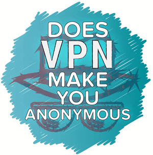 Does a VPN Make You Anonymous?