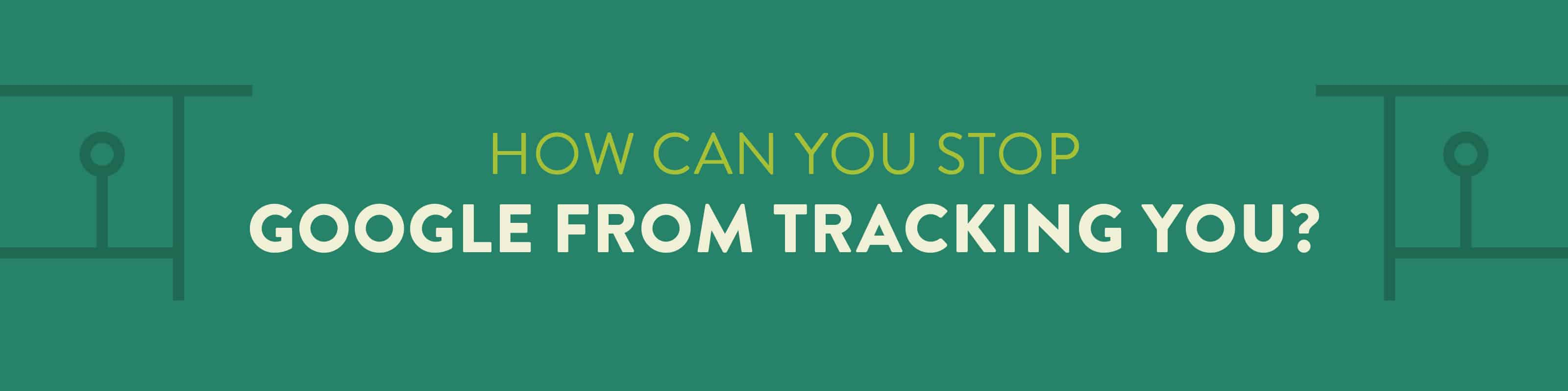 how can you stop Google from tracking you